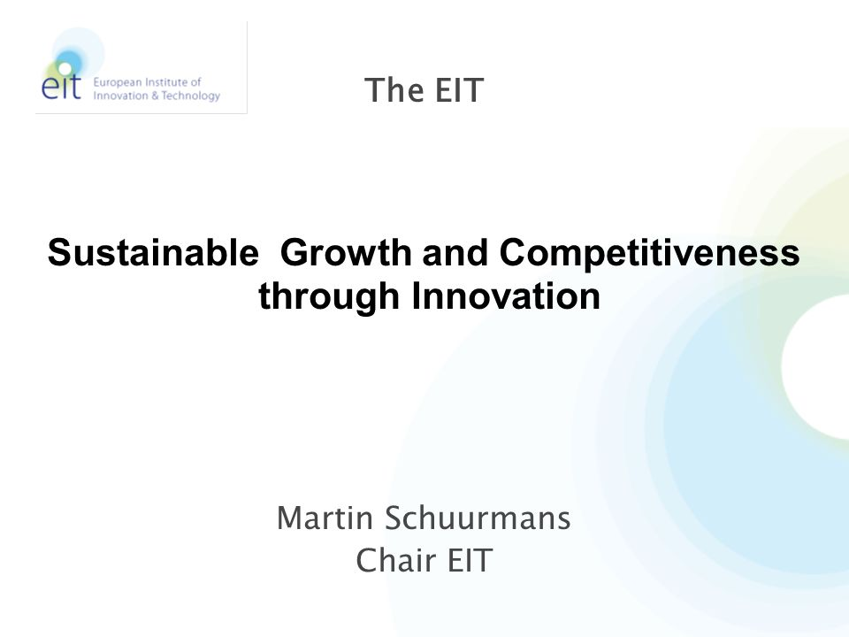 EIT is recognized as a key driver of sustainable economic growth and competitiveness across Europe: through stimulation of world-leading innovation 2 Our Dream, Vision and Ambition Version 3 – 09 January 2009