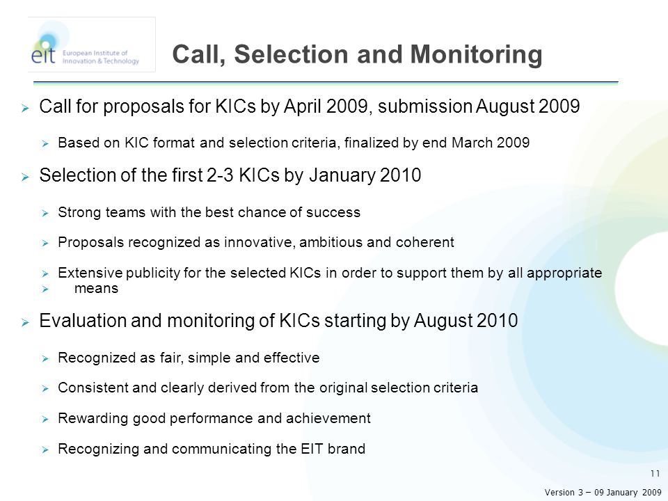  Call for proposals for KICs by April 2009, submission August 2009  Based on KIC format and selection criteria, finalized by end March 2009  Selection of the first 2-3 KICs by January 2010  Strong teams with the best chance of success  Proposals recognized as innovative, ambitious and coherent  Extensive publicity for the selected KICs in order to support them by all appropriate  means  Evaluation and monitoring of KICs starting by August 2010  Recognized as fair, simple and effective  Consistent and clearly derived from the original selection criteria  Rewarding good performance and achievement  Recognizing and communicating the EIT brand 11 Call, Selection and Monitoring Version 3 – 09 January 2009