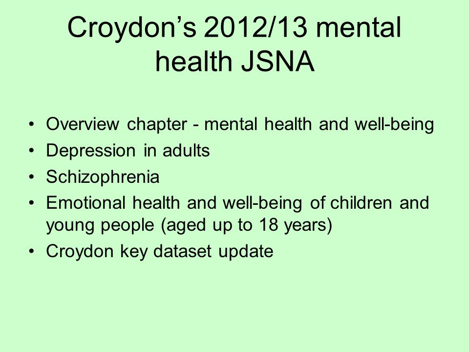 Croydon's 2012/13 mental health JSNA Overview chapter - mental health and well-being Depression in adults Schizophrenia Emotional health and well-being of children and young people (aged up to 18 years) Croydon key dataset update