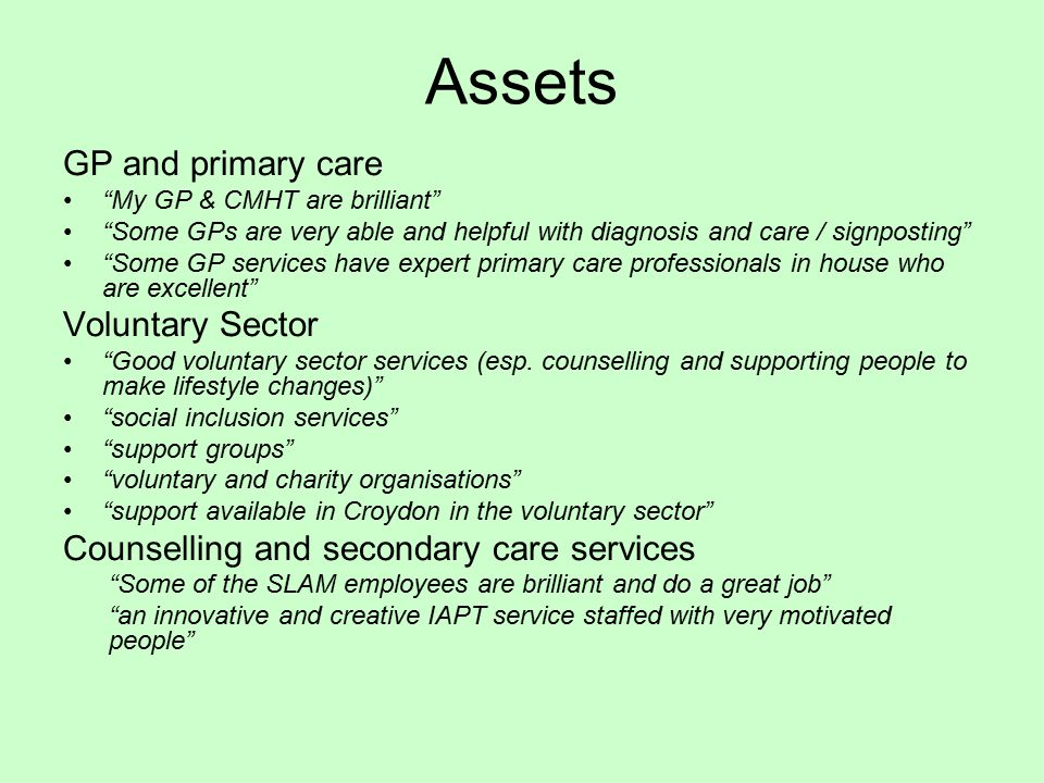 Assets GP and primary care My GP & CMHT are brilliant Some GPs are very able and helpful with diagnosis and care / signposting Some GP services have expert primary care professionals in house who are excellent Voluntary Sector Good voluntary sector services (esp.
