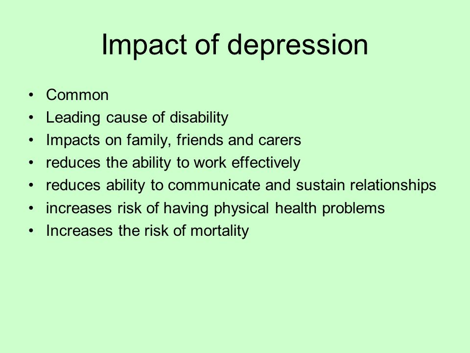 Impact of depression Common Leading cause of disability Impacts on family, friends and carers reduces the ability to work effectively reduces ability to communicate and sustain relationships increases risk of having physical health problems Increases the risk of mortality
