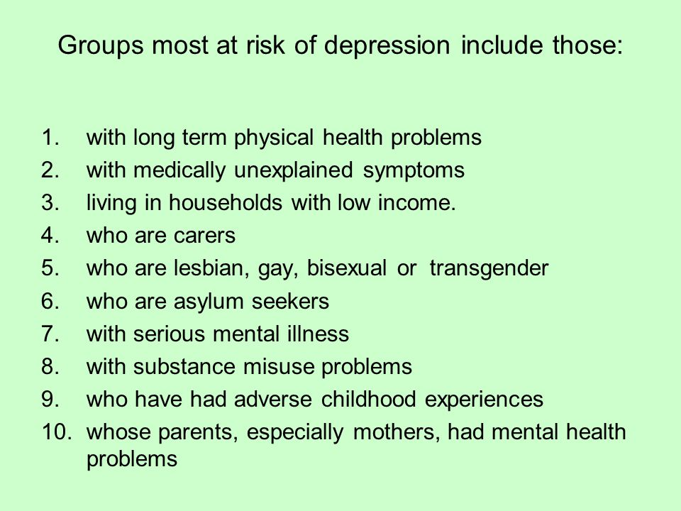 Groups most at risk of depression include those: 1.with long term physical health problems 2.with medically unexplained symptoms 3.living in households with low income.