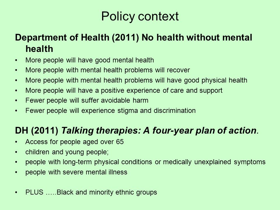 Policy context Department of Health (2011) No health without mental health More people will have good mental health More people with mental health problems will recover More people with mental health problems will have good physical health More people will have a positive experience of care and support Fewer people will suffer avoidable harm Fewer people will experience stigma and discrimination DH (2011) Talking therapies: A four-year plan of action.