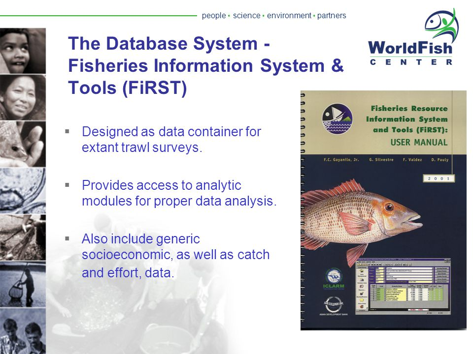 people  science  environment  partners National Strategy and Action Plan Regional Strategy and Action Plan Socio - economic Profile Fleet Operational Dynamics Bio- economic Modeling Population / Stock Analysis Fish Assemblage/ Community Analysis Ecosystem Analysis Fisheries Resource System & Tools Fisheries Resource Assessment Socioeconomic/ Bioeconomic Modeling CRM/ Policy/ Planning The TrawlBase Project (Phase 1): Multidisciplinary Design