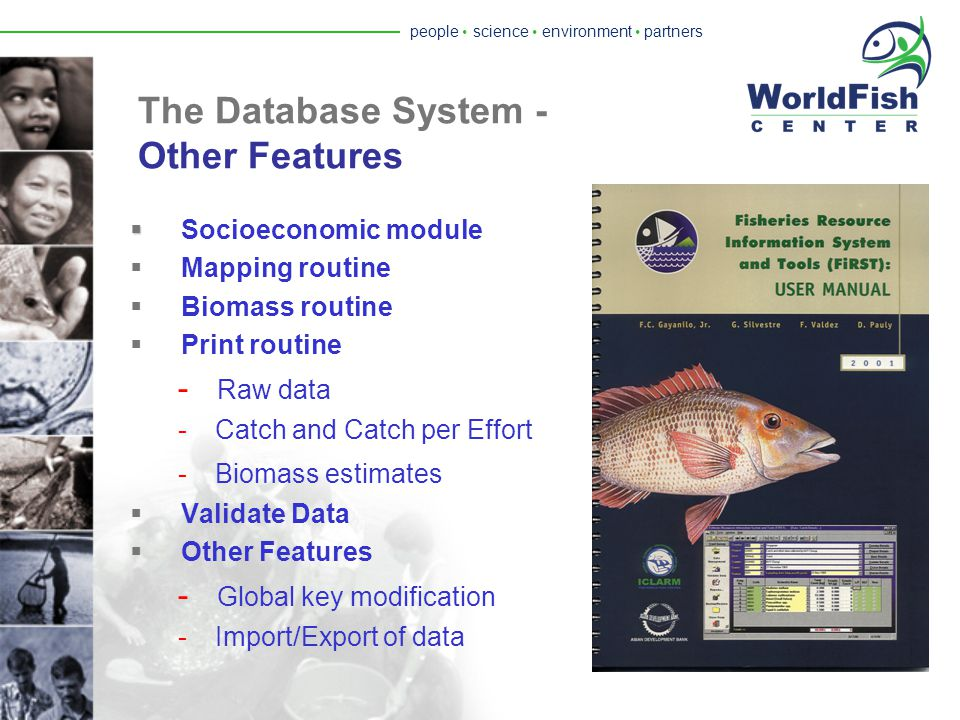 people  science  environment  partners The Database System - Data Access Protocol   Data Classification:  Restricted  Conditionally accessible  Fully accessible  The data is released by the country  The FiRST software distributed by the WorldFish Center