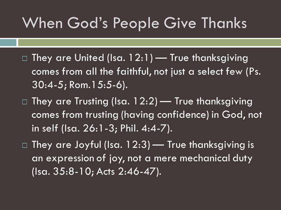 When God's People Give Thanks  They are United (Isa. 12:1) — True thanksgiving comes from all the faithful, not just a select few (Ps. 30:4-5; Rom.15