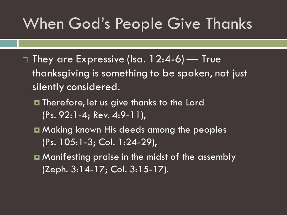 When God's People Give Thanks  They are Expressive (Isa. 12:4-6) — True thanksgiving is something to be spoken, not just silently considered.  There