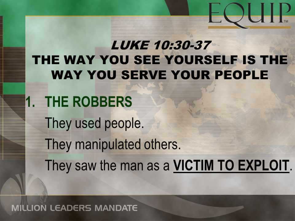 LUKE 10:30-37 THE WAY YOU SEE YOURSELF IS THE WAY YOU SERVE YOUR PEOPLE 1.THE ROBBERS They used people.