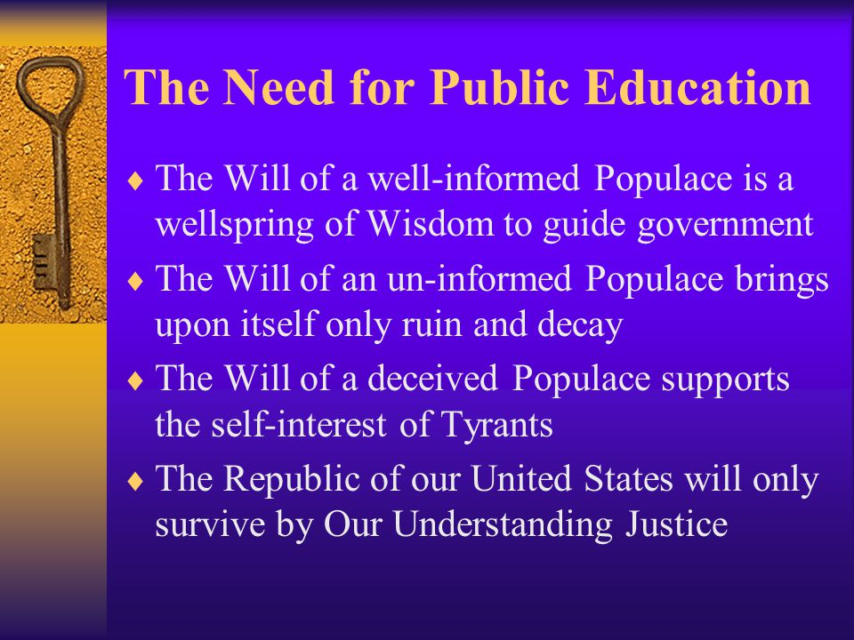 The Need for Public Education  The Will of a well-informed Populace is a wellspring of Wisdom to guide government  The Will of an un-informed Populace brings upon itself only ruin and decay  The Will of a deceived Populace supports the self-interest of Tyrants  The Republic of our United States will only survive by Our Understanding Justice