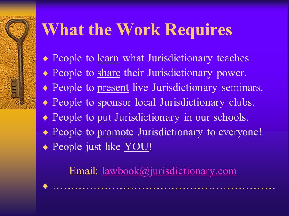 What the Work Requires  People to learn what Jurisdictionary teaches.  People to share their Jurisdictionary power.  People to present live Jurisdi