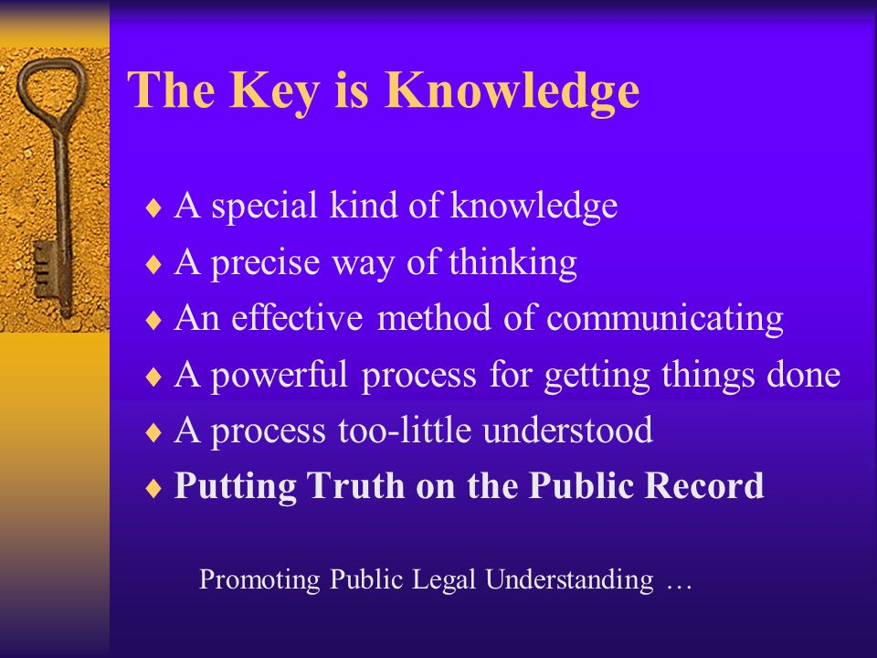 The Key is Knowledge  A special kind of knowledge  A precise way of thinking  An effective method of communicating  A powerful process for getting things done  A process too-little understood  Putting Truth on the Public Record Promoting Public Legal Understanding …