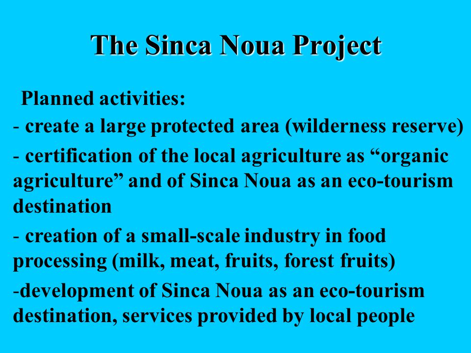 The Sinca Noua Project Planned activities: - create a large protected area (wilderness reserve) - certification of the local agriculture as organic agriculture and of Sinca Noua as an eco-tourism destination - creation of a small-scale industry in food processing (milk, meat, fruits, forest fruits) -development of Sinca Noua as an eco-tourism destination, services provided by local people