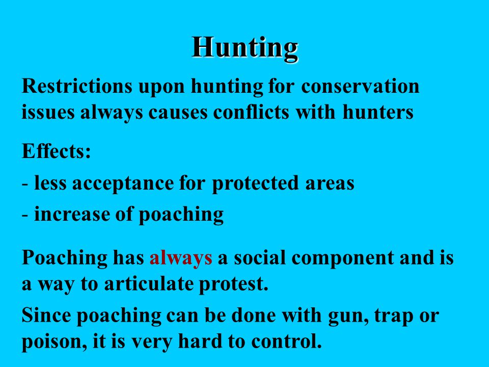 Hunting Restrictions upon hunting for conservation issues always causes conflicts with hunters Effects: - less acceptance for protected areas - increase of poaching Poaching has always a social component and is a way to articulate protest.