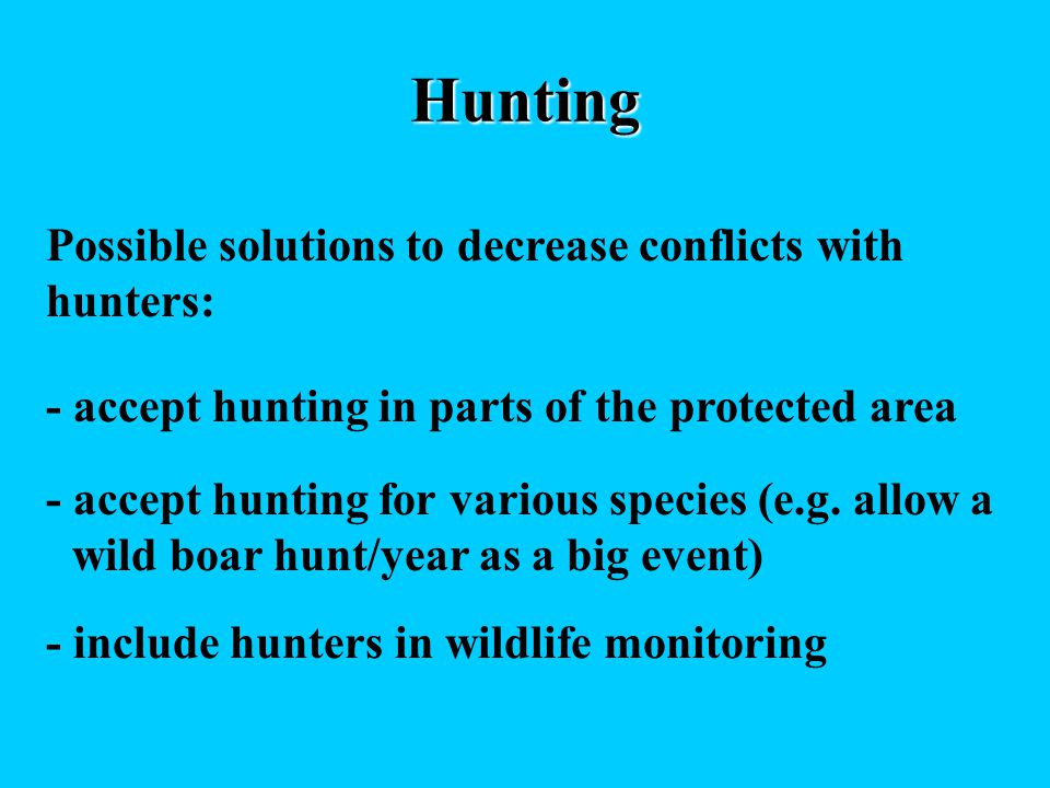 Hunting Possible solutions to decrease conflicts with hunters: - accept hunting in parts of the protected area - include hunters in wildlife monitoring - accept hunting for various species (e.g.
