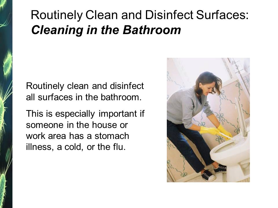 Routinely Clean and Disinfect Surfaces: Cleaning in the Bathroom Routinely clean and disinfect all surfaces in the bathroom.