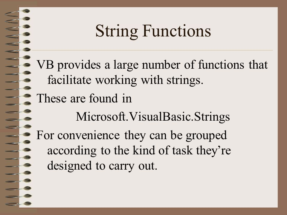 VB provides a large number of functions that facilitate working with strings. These are found in Microsoft.VisualBasic.Strings For convenience they ca