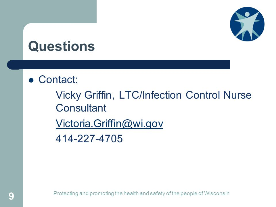 Questions Contact: Vicky Griffin, LTC/Infection Control Nurse Consultant Protecting and promoting the health and safety of the people of Wisconsin 9