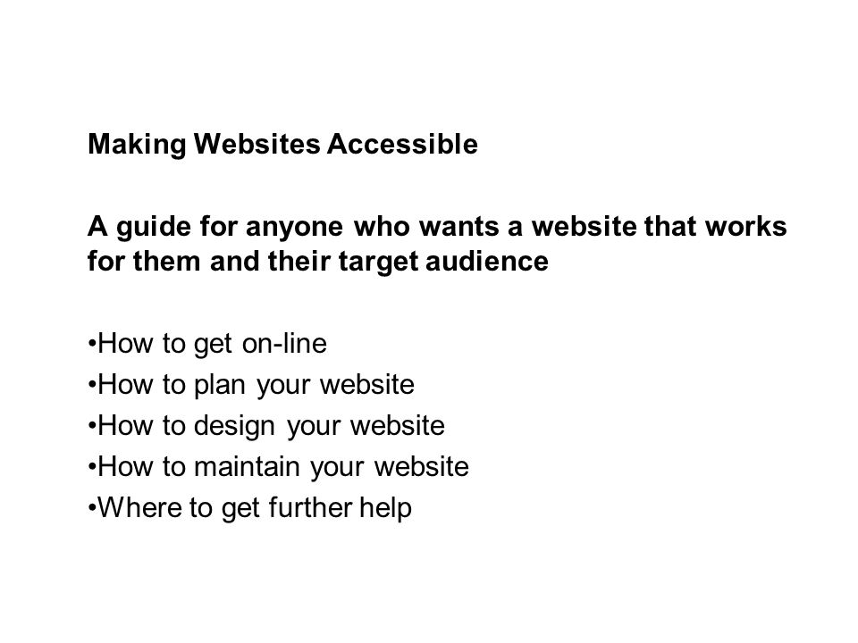 Making Websites Accessible A guide for anyone who wants a website that works for them and their target audience How to get on-line How to plan your website How to design your website How to maintain your website Where to get further help