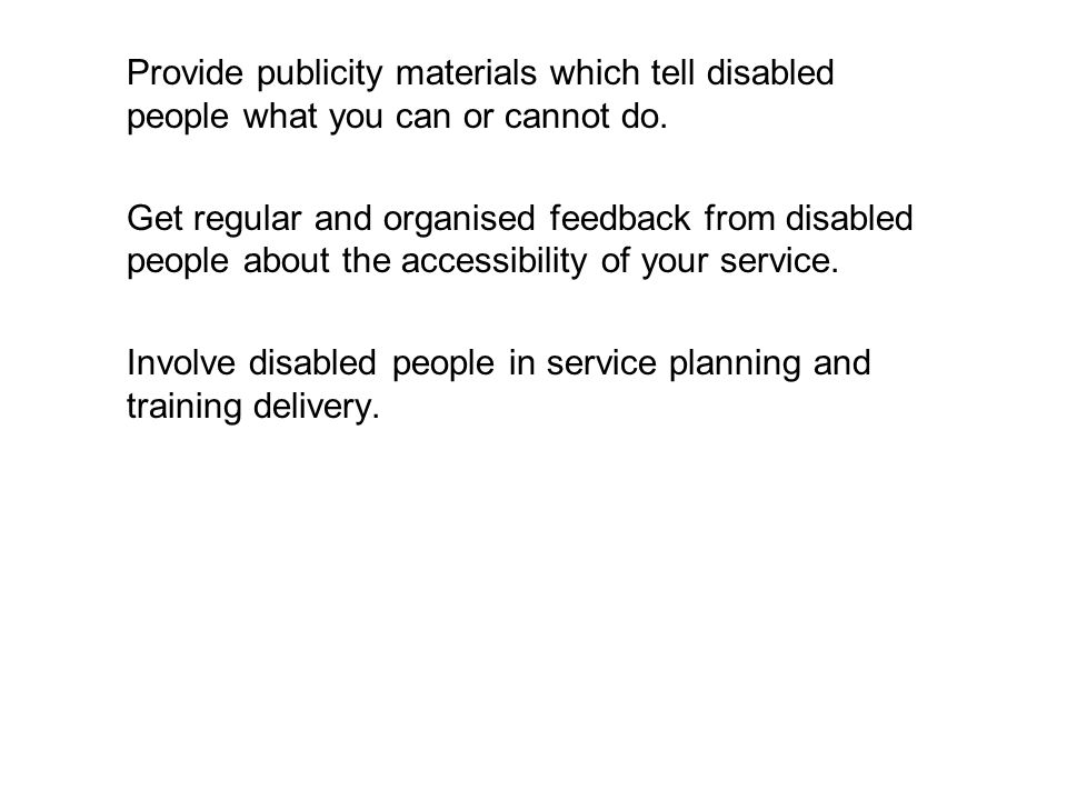 Provide publicity materials which tell disabled people what you can or cannot do.