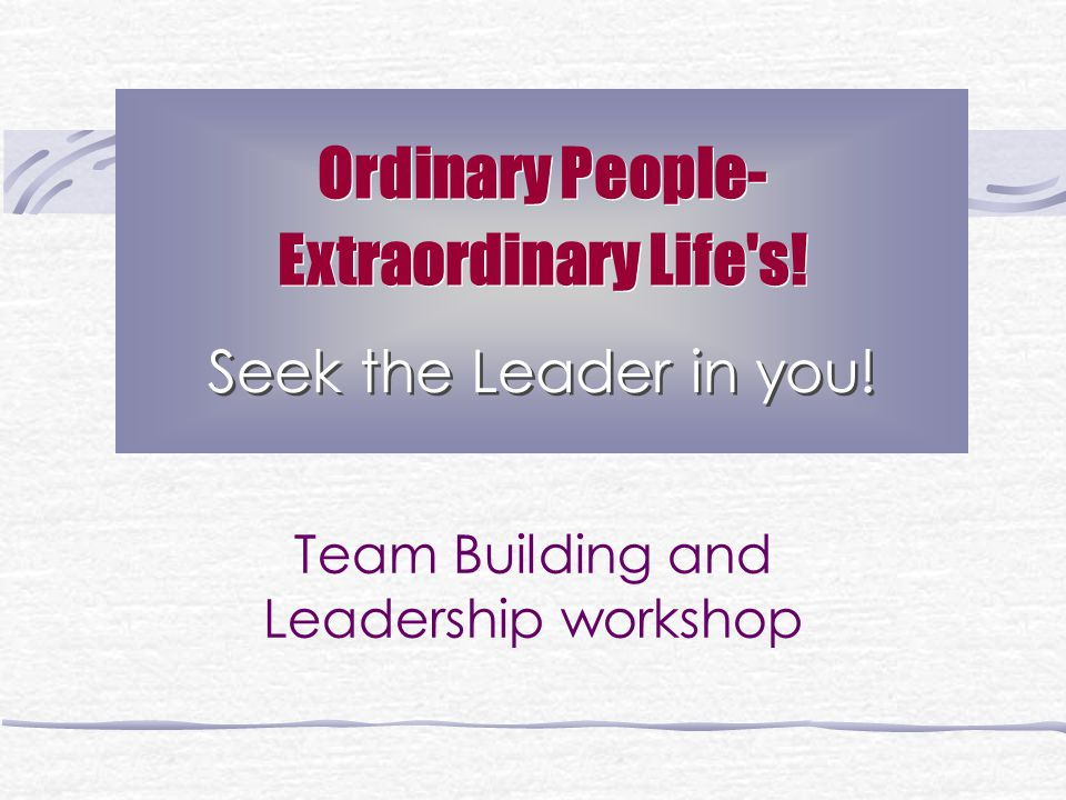 Ordinary People- Extraordinary Life s. Seek the Leader in you.