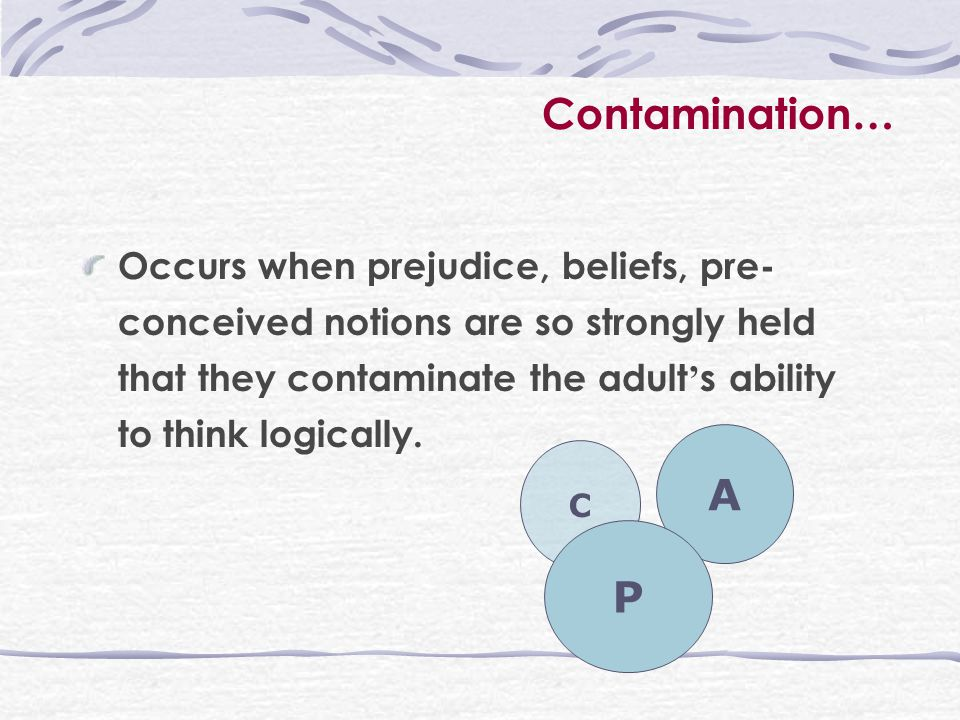 Contamination … Occurs when prejudice, beliefs, pre- conceived notions are so strongly held that they contaminate the adult ' s ability to think logically.