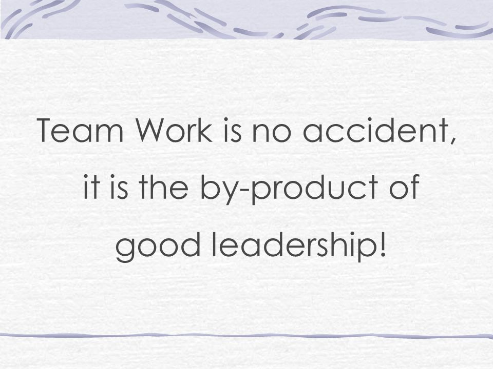 Team Work is no accident, it is the by-product of good leadership!