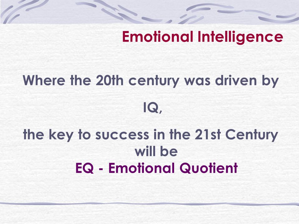 Emotional Intelligence Where the 20th century was driven by IQ, the key to success in the 21st Century will be EQ - Emotional Quotient