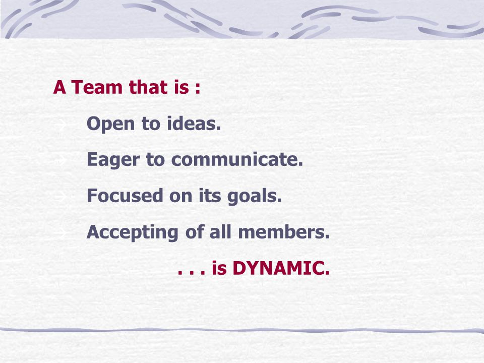 A Team that is : à Open to ideas. à Eager to communicate.