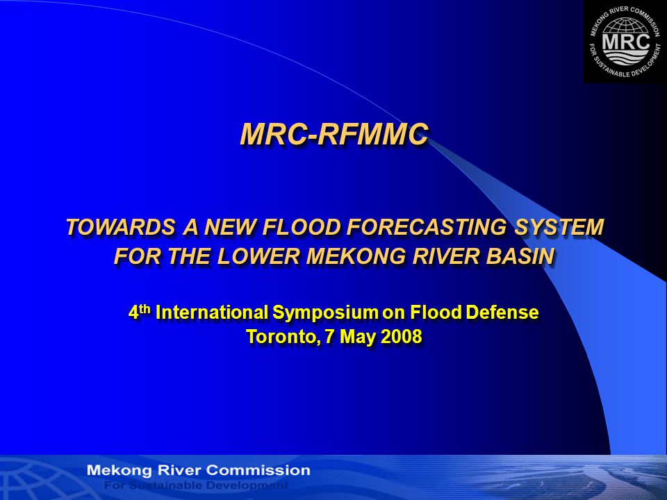 1 MRC-RFMMC TOWARDS A NEW FLOOD FORECASTING SYSTEM FOR THE LOWER MEKONG RIVER BASIN 4 th International Symposium on Flood Defense Toronto, 7 May 2008