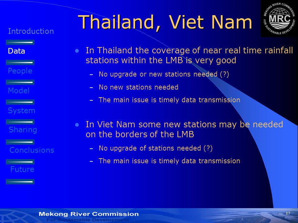 17 Thailand, Viet Nam In Thailand the coverage of near real time rainfall stations within the LMB is very good – No upgrade or new stations needed (?) – No new stations needed – The main issue is timely data transmission In Viet Nam some new stations may be needed on the borders of the LMB – No upgrade of stations needed (?) – The main issue is timely data transmission Introduction Data People Model System Sharing Conclusions Future