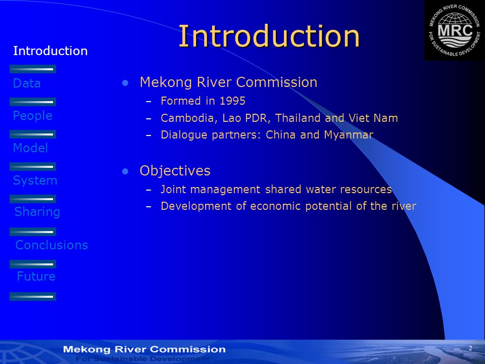 2 Introduction Data People Model Introduction Mekong River Commission – Formed in 1995 – Cambodia, Lao PDR, Thailand and Viet Nam – Dialogue partners: China and Myanmar Objectives – Joint management shared water resources – Development of economic potential of the river System Sharing Conclusions Future