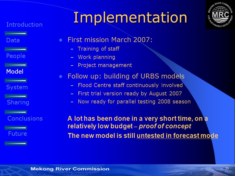 23 Implementation First mission March 2007: – Training of staff – Work planning – Project management Follow up: building of URBS models – Flood Centre staff continuously involved – First trial version ready by August 2007 – Now ready for parallel testing 2008 season A lot has been done in a very short time, on a relatively low budget – proof of concept The new model is still untested in forecast mode Introduction Data People Model System Sharing Conclusions Future