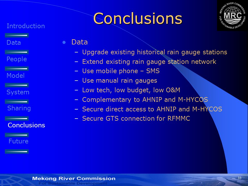 33 Conclusions Data –Upgrade existing historical rain gauge stations –Extend existing rain gauge station network –Use mobile phone – SMS –Use manual rain gauges –Low tech, low budget, low O&M –Complementary to AHNIP and M-HYCOS –Secure direct access to AHNIP and M-HYCOS –Secure GTS connection for RFMMC Introduction Data People Model System Sharing Conclusions Future