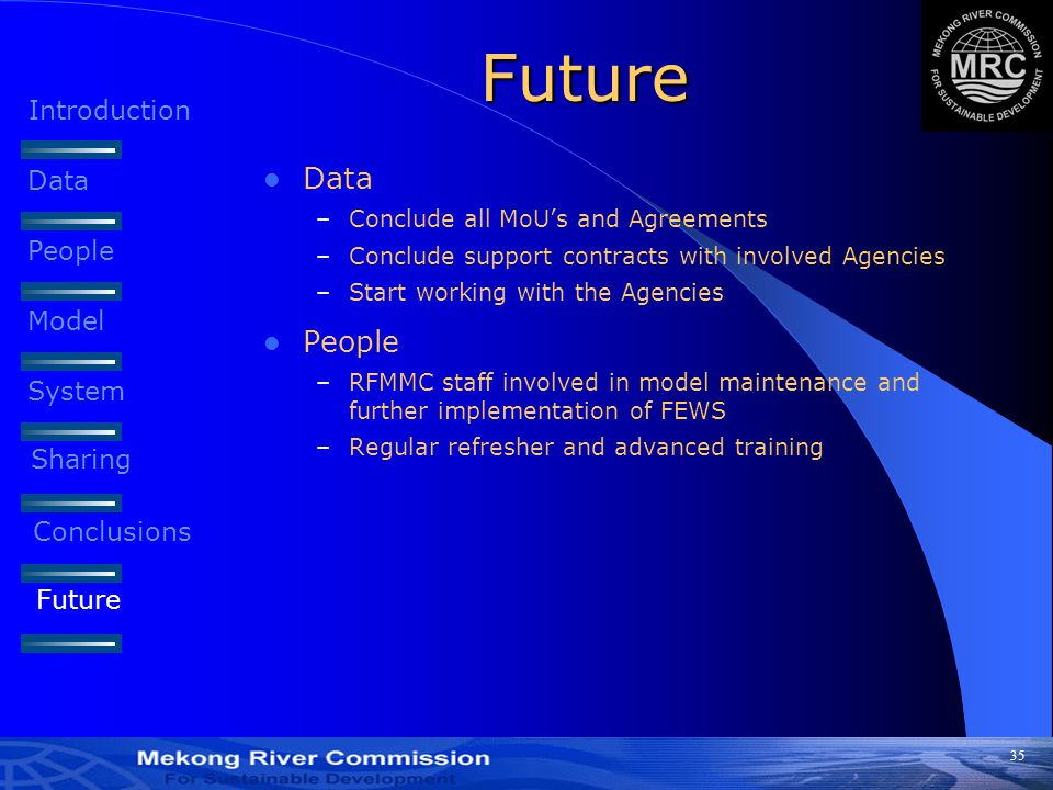 35 Future Data –Conclude all MoU's and Agreements –Conclude support contracts with involved Agencies –Start working with the Agencies People –RFMMC staff involved in model maintenance and further implementation of FEWS –Regular refresher and advanced training Introduction Data People Model System Sharing Conclusions Future