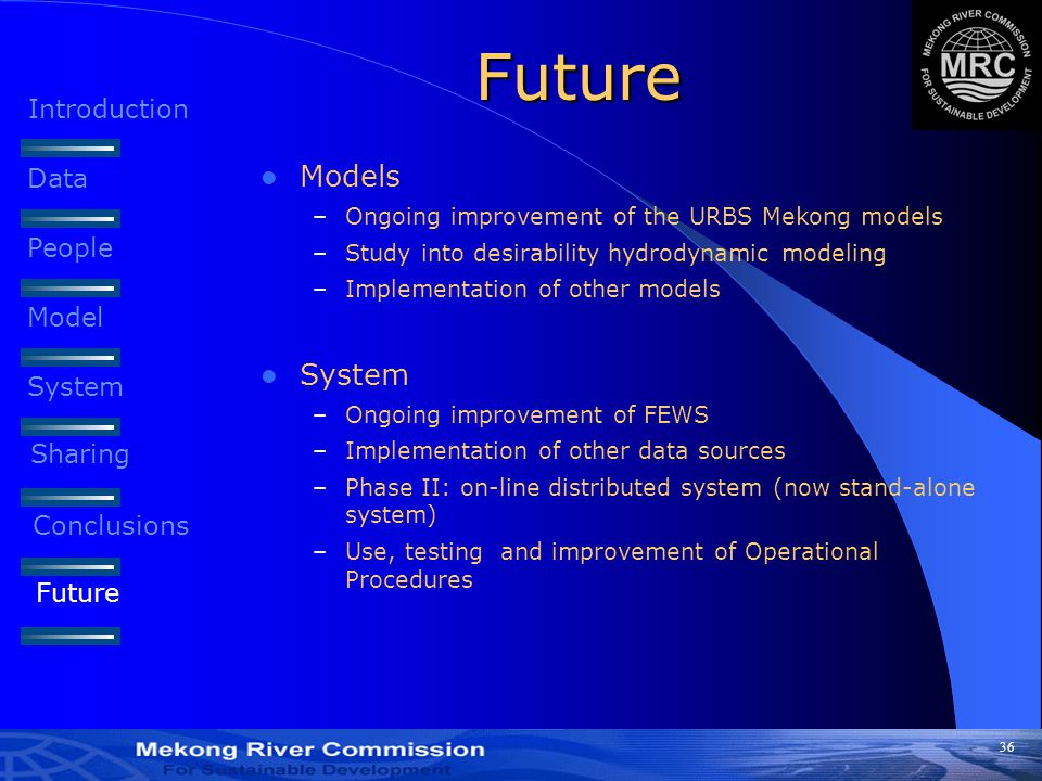 36 Future Models –Ongoing improvement of the URBS Mekong models –Study into desirability hydrodynamic modeling –Implementation of other models System –Ongoing improvement of FEWS –Implementation of other data sources –Phase II: on-line distributed system (now stand-alone system) –Use, testing and improvement of Operational Procedures Introduction Data People Model System Sharing Conclusions Future