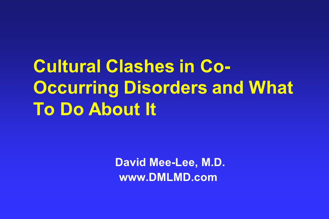 Cultural Clashes in Co- Occurring Disorders and What To Do About It David Mee-Lee, M.D.