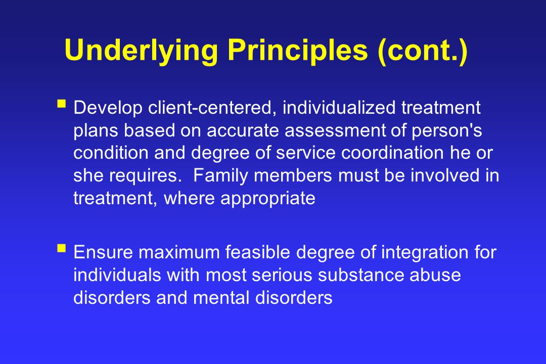 Underlying Principles (cont.)  Develop client-centered, individualized treatment plans based on accurate assessment of person s condition and degree of service coordination he or she requires.