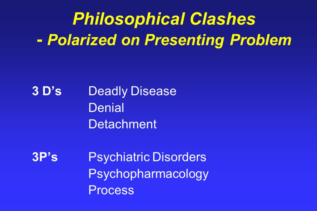 Philosophical Clashes - Polarized on Presenting Problem 3 D'sDeadly Disease Denial Detachment 3P'sPsychiatric Disorders Psychopharmacology Process