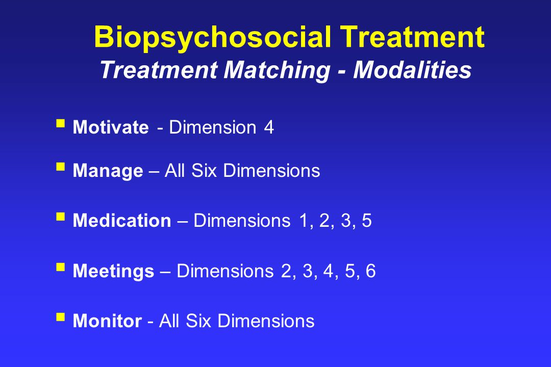 Biopsychosocial Treatment Treatment Matching - Modalities  Motivate - Dimension 4  Manage – All Six Dimensions  Medication – Dimensions 1, 2, 3, 5  Meetings – Dimensions 2, 3, 4, 5, 6  Monitor - All Six Dimensions