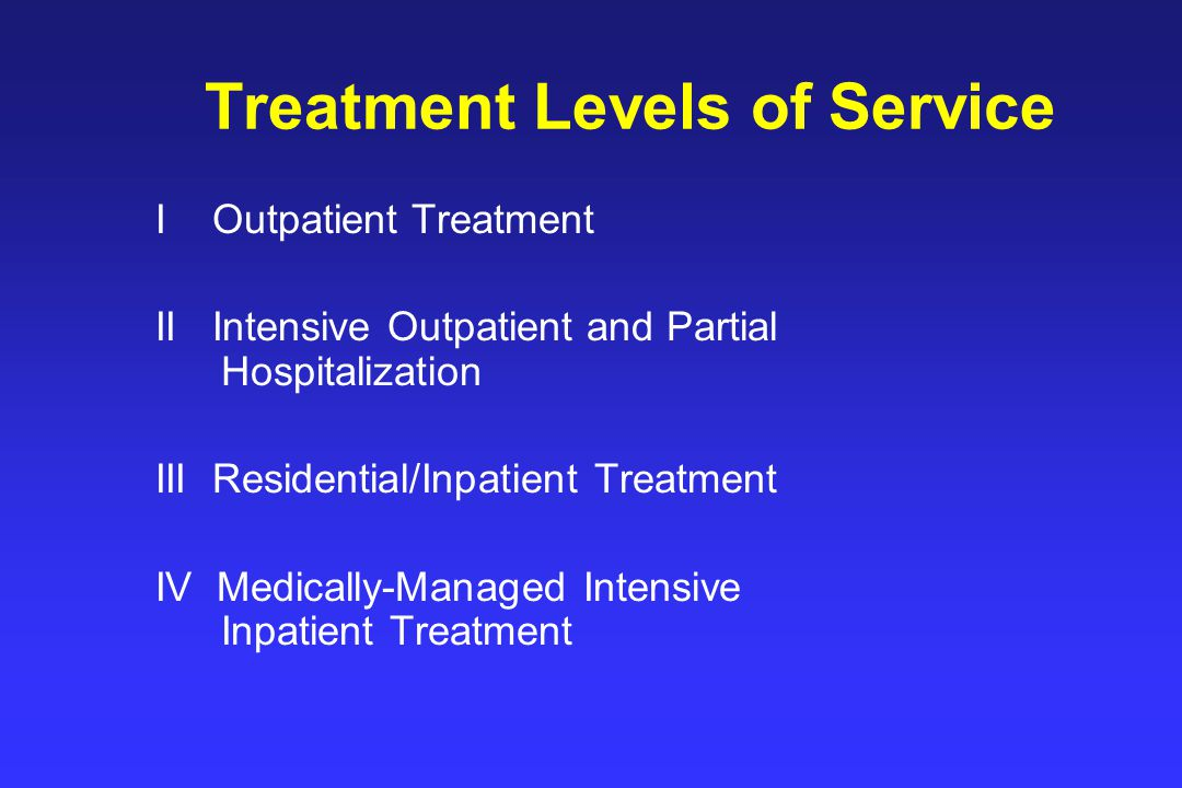 Treatment Levels of Service I Outpatient Treatment II Intensive Outpatient and Partial Hospitalization III Residential/Inpatient Treatment IV Medically-Managed Intensive Inpatient Treatment