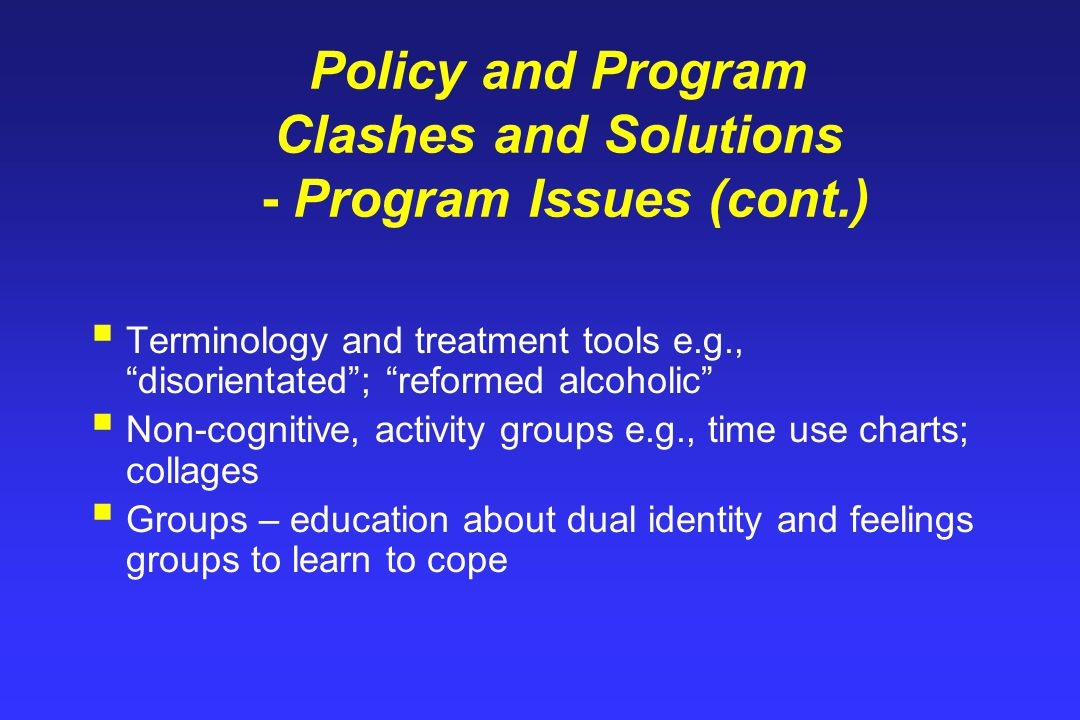 Policy and Program Clashes and Solutions - Program Issues (cont.)  Terminology and treatment tools e.g., disorientated ; reformed alcoholic  Non-cognitive, activity groups e.g., time use charts; collages  Groups – education about dual identity and feelings groups to learn to cope