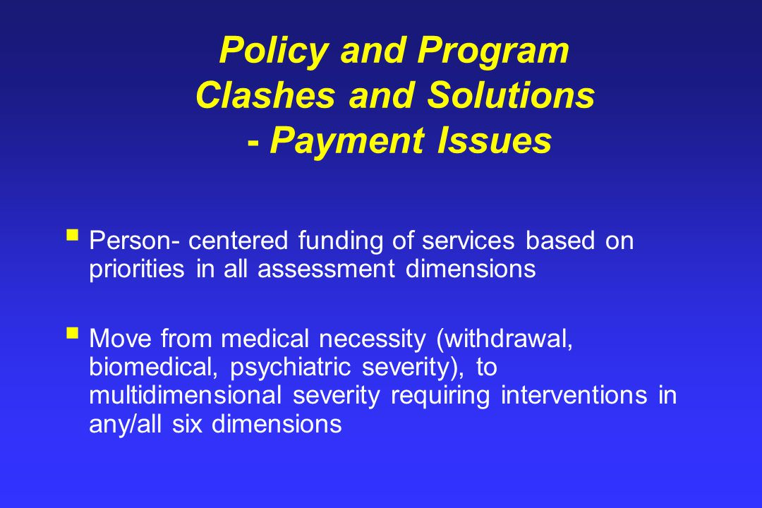 Policy and Program Clashes and Solutions - Payment Issues  Person- centered funding of services based on priorities in all assessment dimensions  Move from medical necessity (withdrawal, biomedical, psychiatric severity), to multidimensional severity requiring interventions in any/all six dimensions