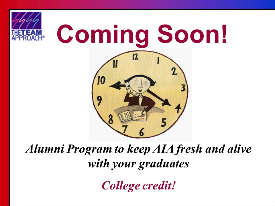 Alumni Program to keep AIA fresh and alive with your graduates Coming Soon! College credit!