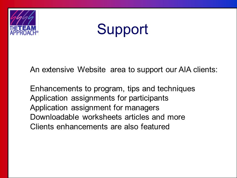 Support An extensive Website area to support our AIA clients: Enhancements to program, tips and techniques Application assignments for participants Application assignment for managers Downloadable worksheets articles and more Clients enhancements are also featured