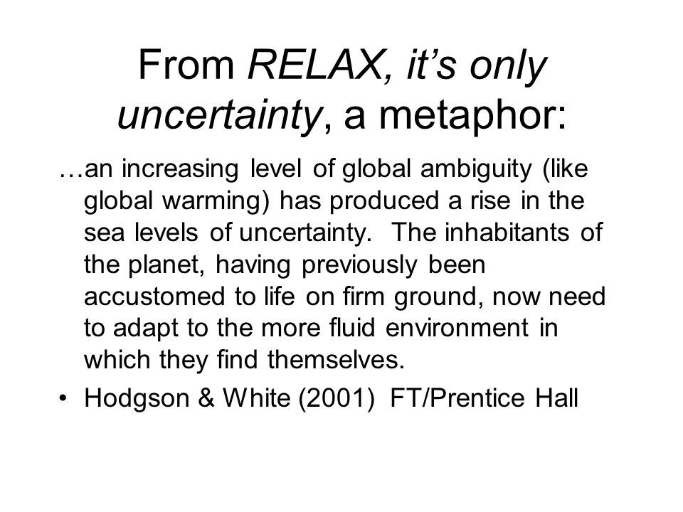 From RELAX, it's only uncertainty, a metaphor: …an increasing level of global ambiguity (like global warming) has produced a rise in the sea levels of