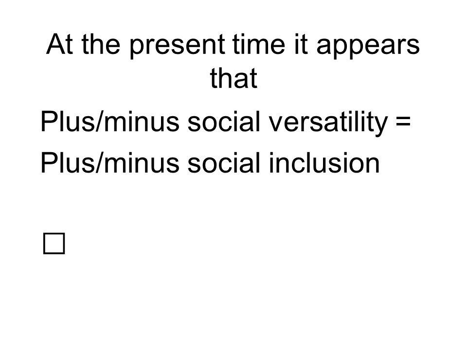 At the present time it appears that Plus/minus social versatility = Plus/minus social inclusion