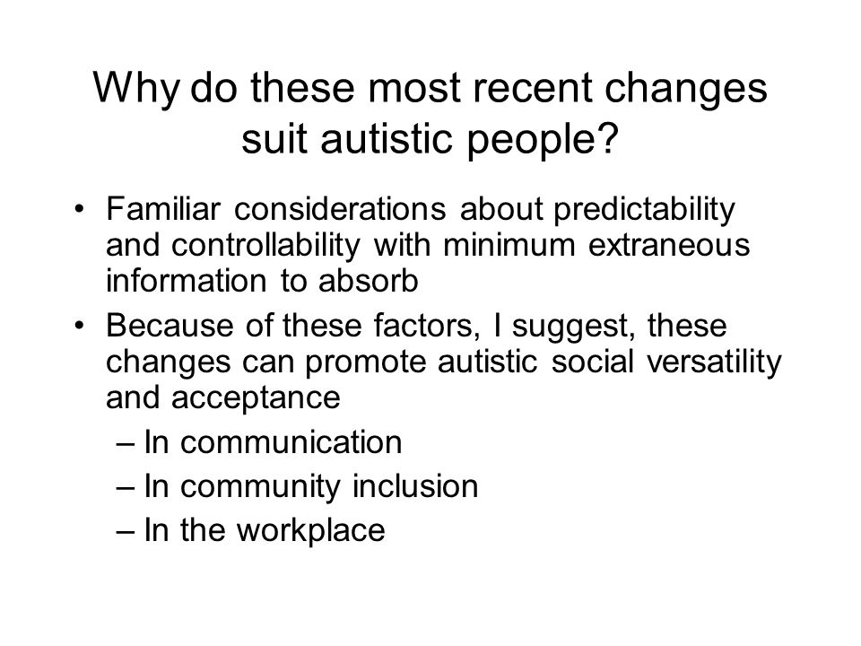 Why do these most recent changes suit autistic people? Familiar considerations about predictability and controllability with minimum extraneous inform