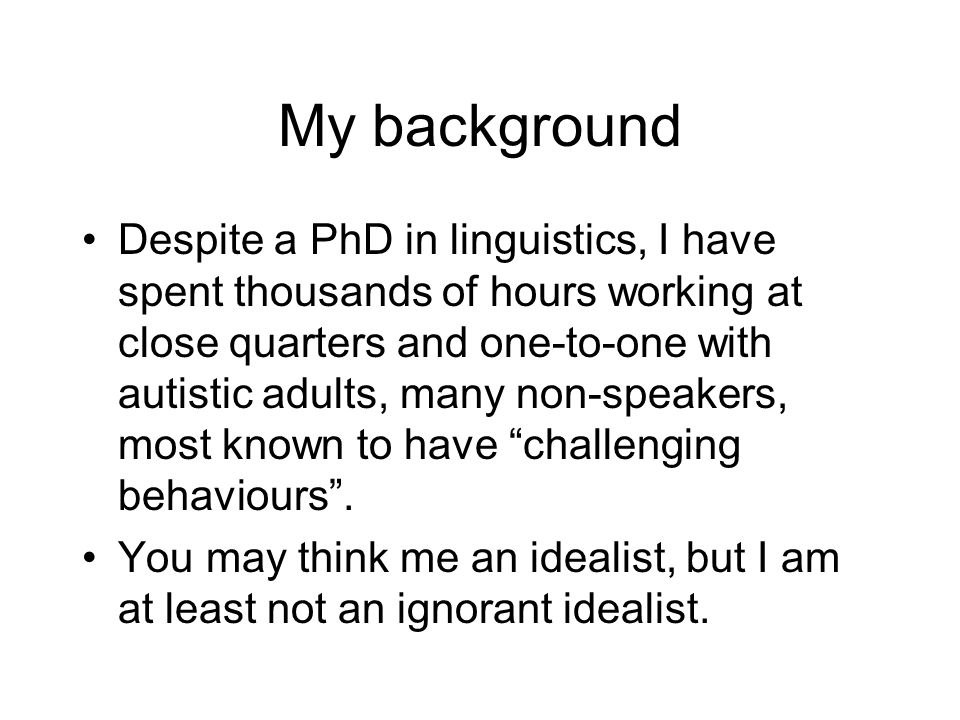 My background Despite a PhD in linguistics, I have spent thousands of hours working at close quarters and one-to-one with autistic adults, many non-sp