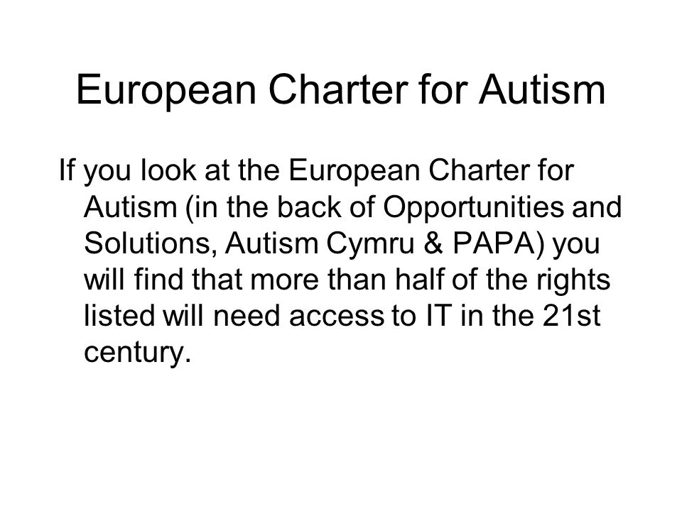 European Charter for Autism If you look at the European Charter for Autism (in the back of Opportunities and Solutions, Autism Cymru & PAPA) you will
