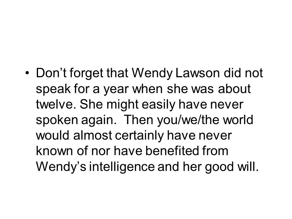Don't forget that Wendy Lawson did not speak for a year when she was about twelve. She might easily have never spoken again. Then you/we/the world wou